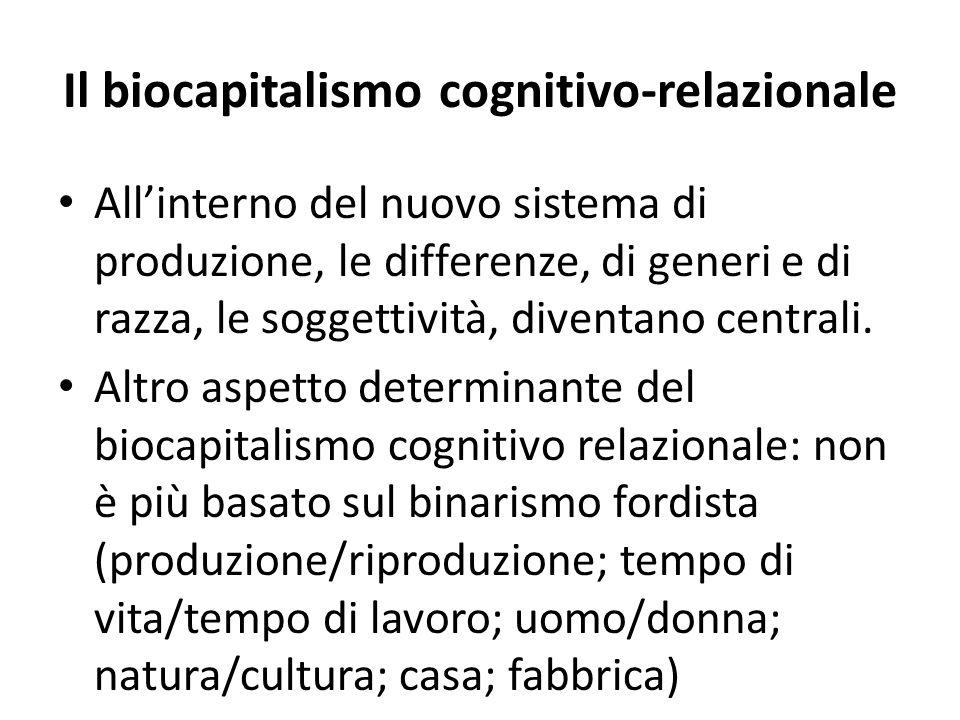 Il biocapitalismo cognitivo-relazionale All'interno del nuovo sistema di produzione, le differenze, di generi e di razza, le soggettività, diventano centrali.