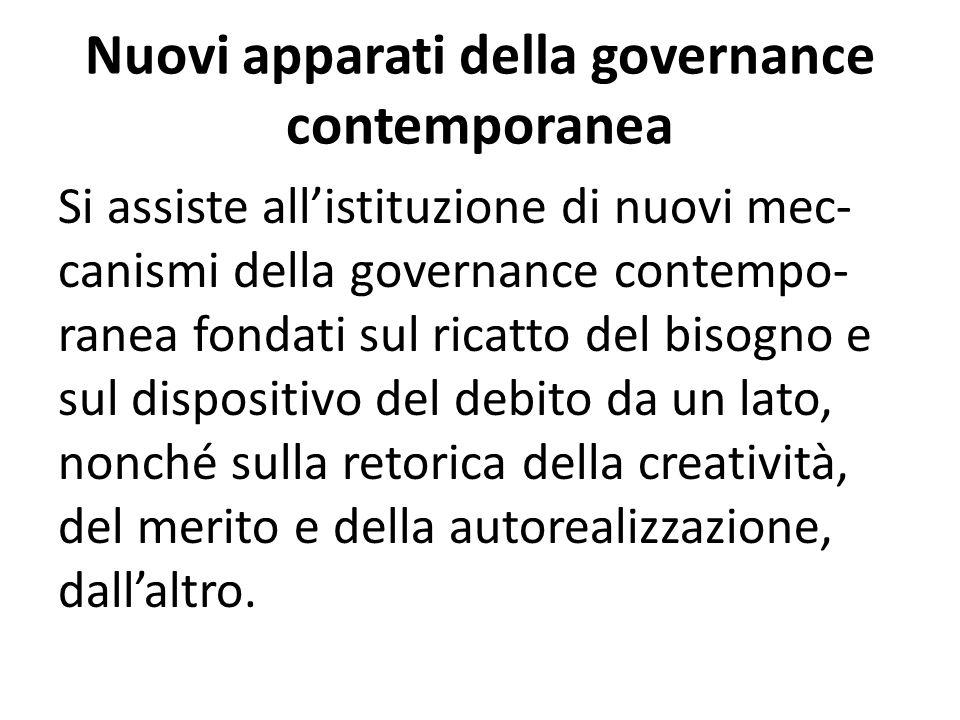 Nuovi apparati della governance contemporanea Si assiste all'istituzione di nuovi mec- canismi della governance contempo- ranea fondati sul ricatto del bisogno e sul dispositivo del debito da un lato, nonché sulla retorica della creatività, del merito e della autorealizzazione, dall'altro.