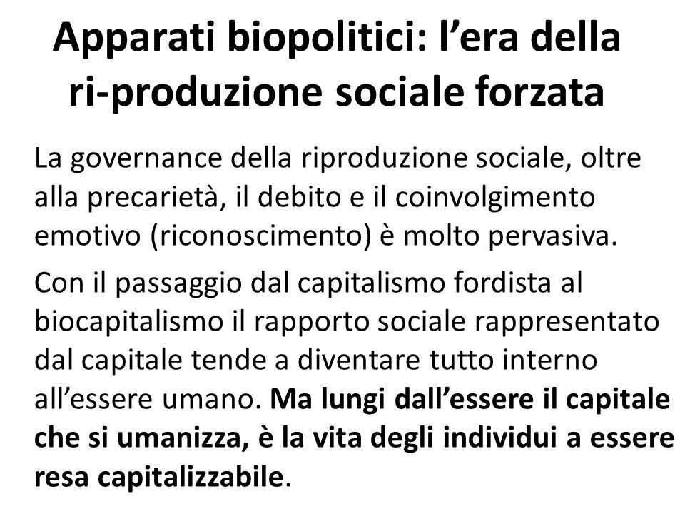 Apparati biopolitici: l'era della ri-produzione sociale forzata La governance della riproduzione sociale, oltre alla precarietà, il debito e il coinvolgimento emotivo (riconoscimento) è molto pervasiva.