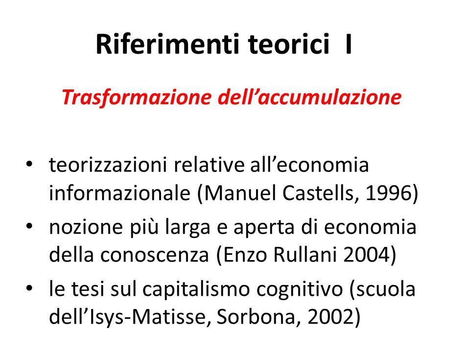 Riferimenti teorici I Trasformazione dell'accumulazione teorizzazioni relative all'economia informazionale (Manuel Castells, 1996) nozione più larga e aperta di economia della conoscenza (Enzo Rullani 2004) le tesi sul capitalismo cognitivo (scuola dell'Isys-Matisse, Sorbona, 2002)