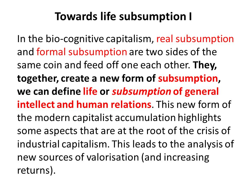 Towards life subsumption I In the bio-cognitive capitalism, real subsumption and formal subsumption are two sides of the same coin and feed off one ea