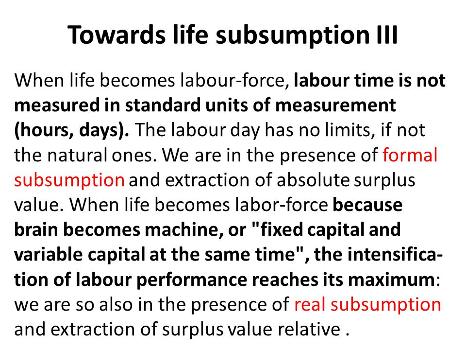 Towards life subsumption III When life becomes labour-force, labour time is not measured in standard units of measurement (hours, days).
