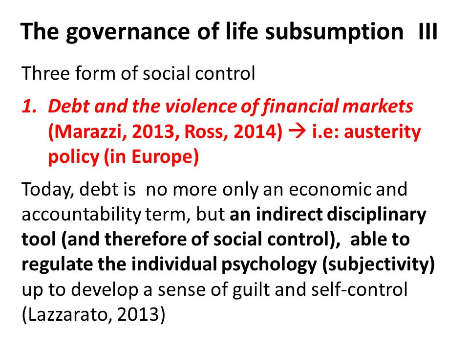 The governance of life subsumption III Three form of social control 1.Debt and the violence of financial markets (Marazzi, 2013, Ross, 2014)  i.e: au