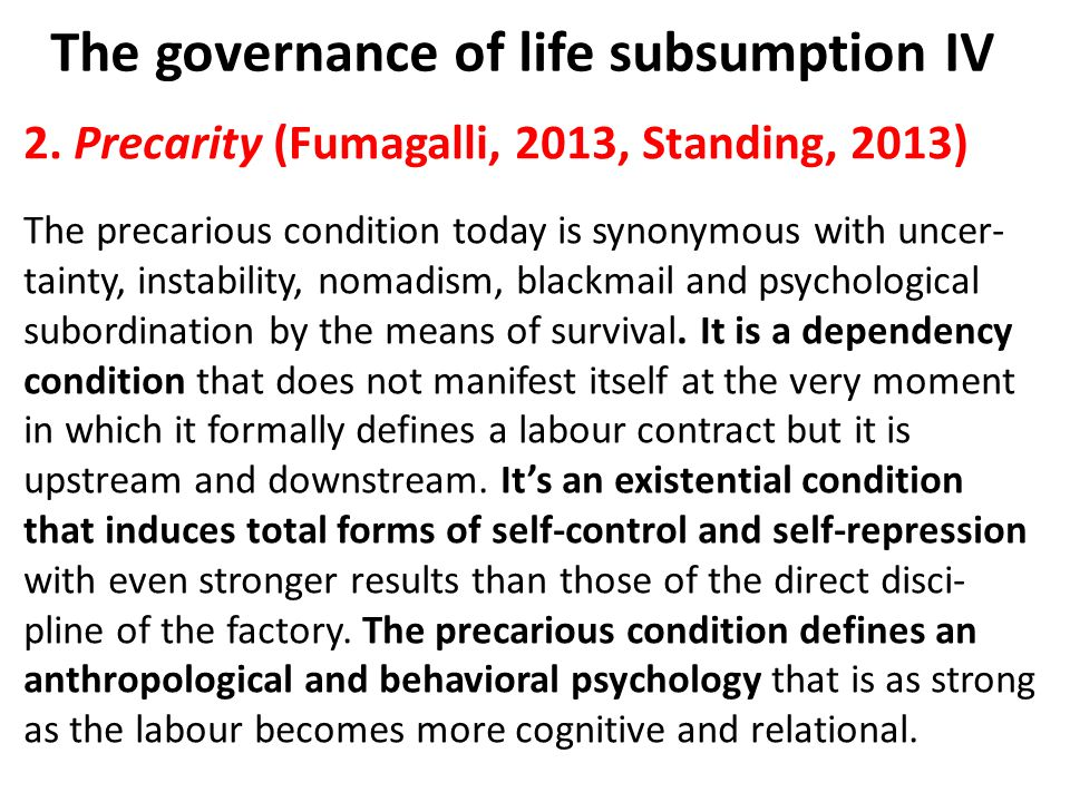 The governance of life subsumption IV 2. Precarity (Fumagalli, 2013, Standing, 2013) The precarious condition today is synonymous with uncer- tainty,