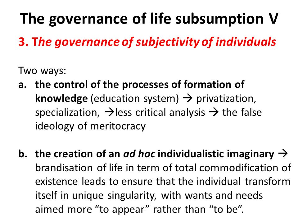 The governance of life subsumption V 3. The governance of subjectivity of individuals Two ways: a.the control of the processes of formation of knowled