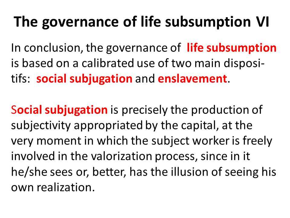 The governance of life subsumption VI In conclusion, the governance of life subsumption is based on a calibrated use of two main disposi- tifs: social