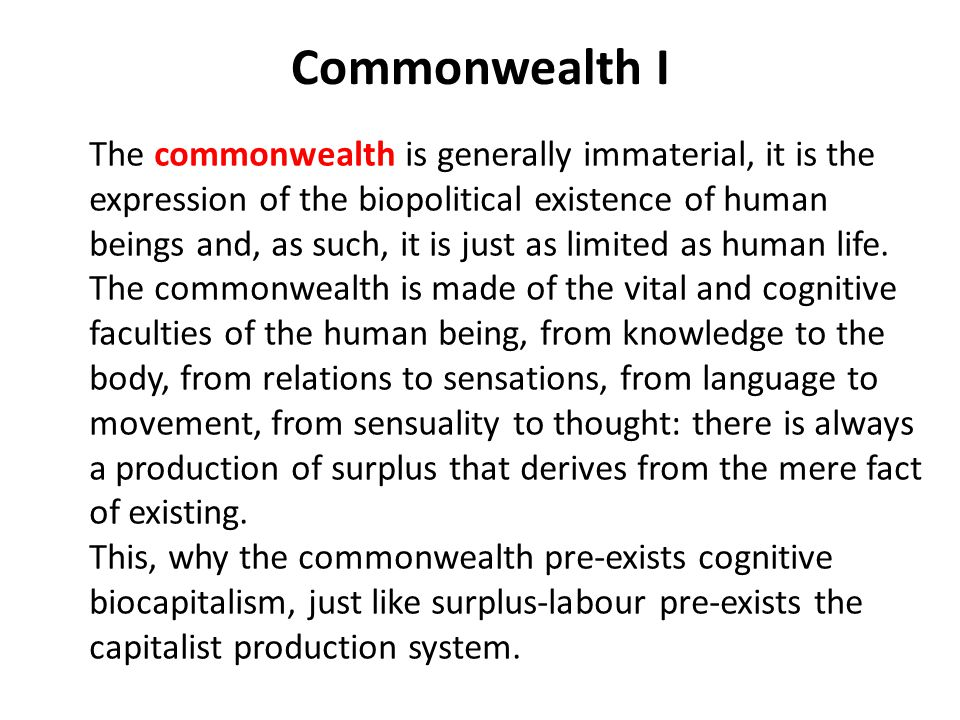 Commonwealth I The commonwealth is generally immaterial, it is the expression of the biopolitical existence of human beings and, as such, it is just as limited as human life.