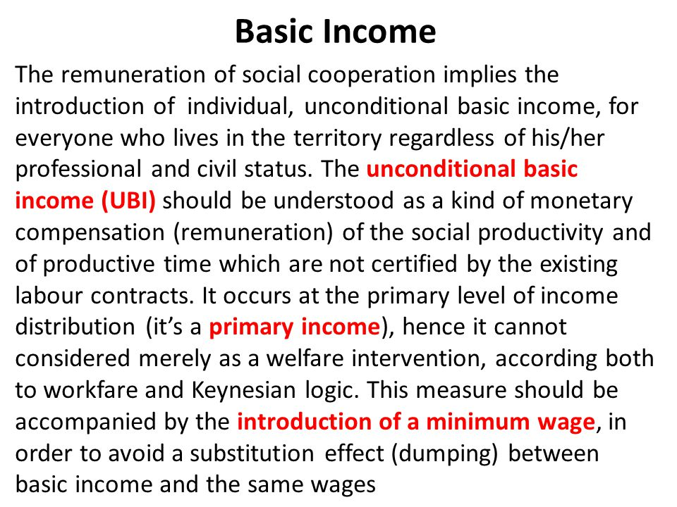 Basic Income The remuneration of social cooperation implies the introduction of individual, unconditional basic income, for everyone who lives in the territory regardless of his/her professional and civil status.