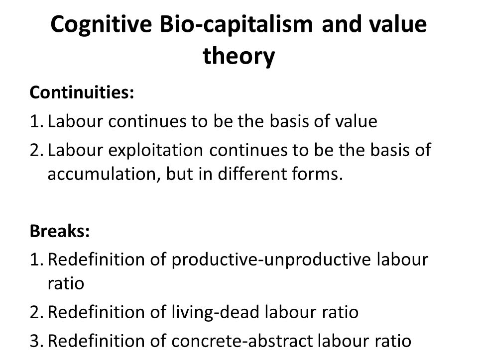 Cognitive Bio-capitalism and value theory Continuities: 1.Labour continues to be the basis of value 2.Labour exploitation continues to be the basis of accumulation, but in different forms.