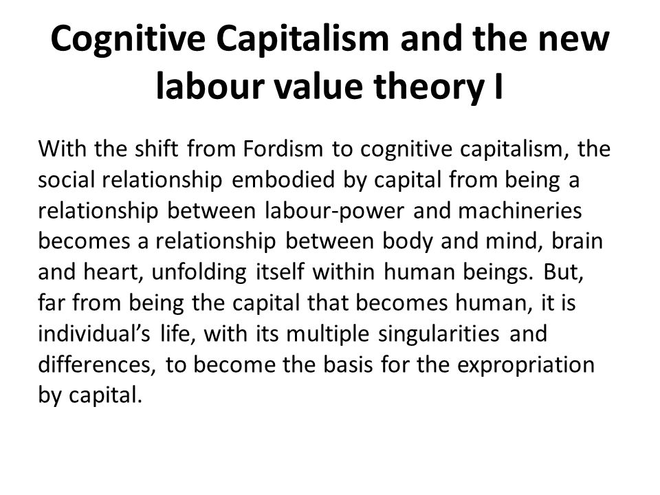 Cognitive Capitalism and the new labour value theory I With the shift from Fordism to cognitive capitalism, the social relationship embodied by capital from being a relationship between labour-power and machineries becomes a relationship between body and mind, brain and heart, unfolding itself within human beings.