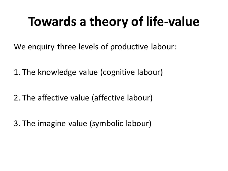 Towards a theory of life-value We enquiry three levels of productive labour: 1.The knowledge value (cognitive labour) 2.The affective value (affective