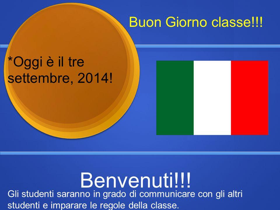 Buon Giorno classe!!! *Oggi è il tre settembre, 2014! Benvenuti!!! Gli studenti saranno in grado di communicare con gli altri studenti e imparare le r