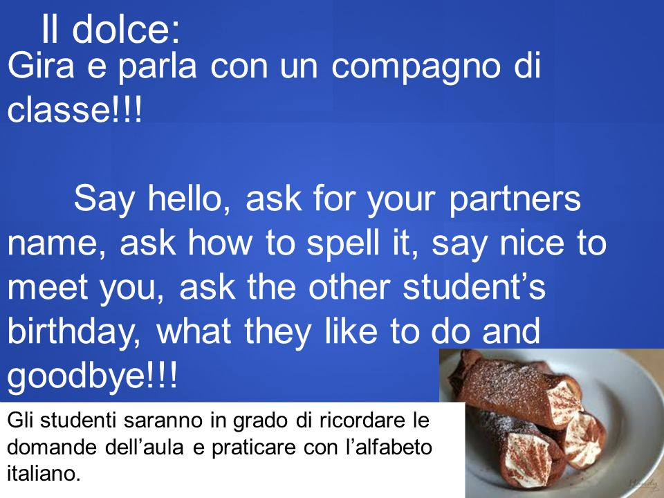 Il dolce: Gira e parla con un compagno di classe!!! Say hello, ask for your partners name, ask how to spell it, say nice to meet you, ask the other st