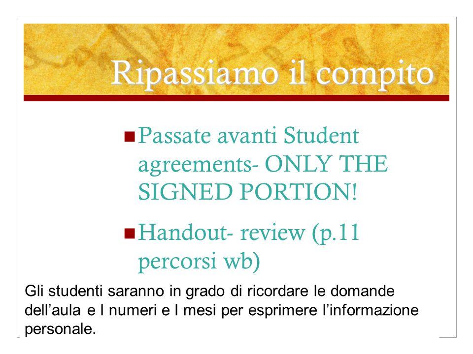Ripassiamo il compito Passate avanti Student agreements- ONLY THE SIGNED PORTION! Handout- review (p.11 percorsi wb) Gli studenti saranno in grado di