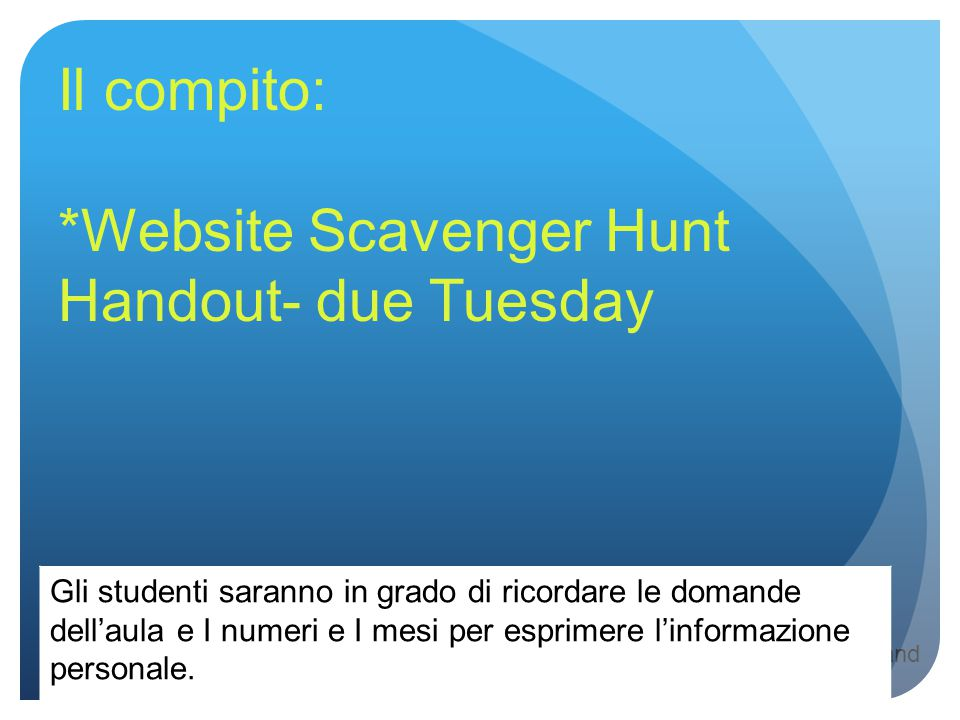 Objectives: communicate with other classmates to learn more about them and review basic introduction questions. Il compito: *Website Scavenger Hunt Ha