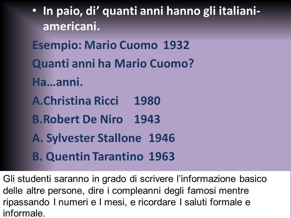 In paio, di' quanti anni hanno gli italiani- americani. Esempio: Mario Cuomo1932 Quanti anni ha Mario Cuomo? Ha…anni. A.Christina Ricci 1980 B.Robert
