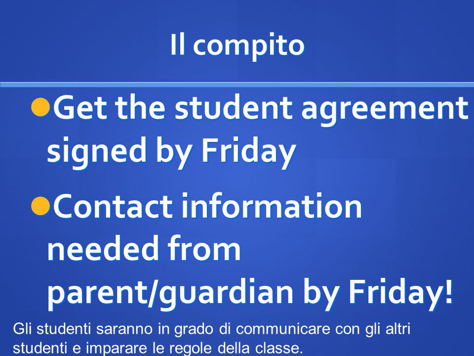 Il compito Get the student agreement signed by Friday Get the student agreement signed by Friday Contact information needed from parent/guardian by Fr