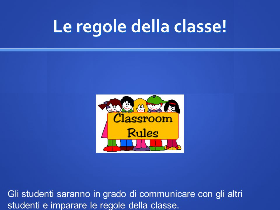 Le regole della classe! Gli studenti saranno in grado di communicare con gli altri studenti e imparare le regole della classe.