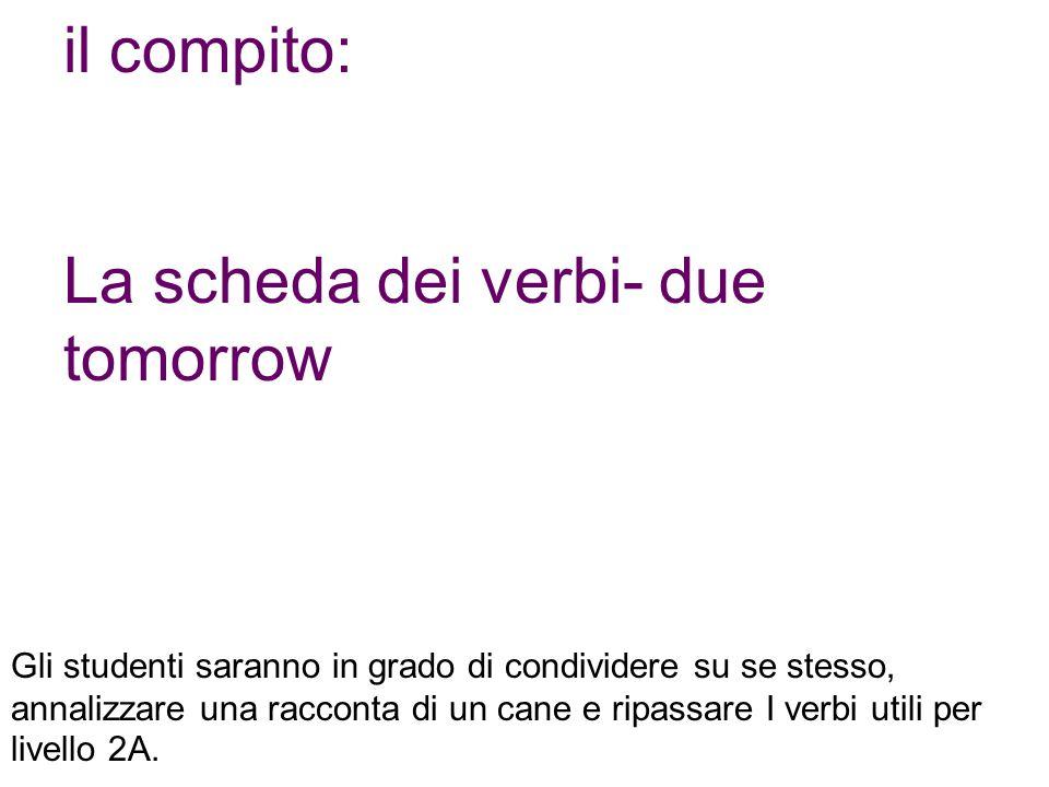 il compito: La scheda dei verbi- due tomorrow Gli studenti saranno in grado di condividere su se stesso, annalizzare una racconta di un cane e ripassa