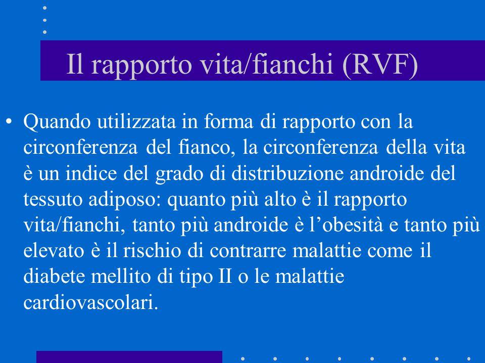 Il rapporto vita/fianchi (RVF) Quando utilizzata in forma di rapporto con la circonferenza del fianco, la circonferenza della vita è un indice del gra