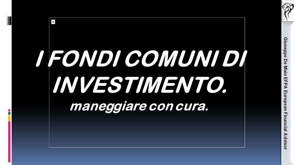 Giuseppe De Maio EFPA European Financial Advisor I FONDI COMUNI DI INVESTIMENTO. maneggiare con cura.