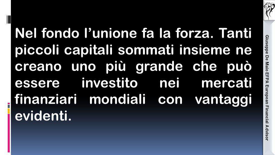 Giuseppe De Maio EFPA European Financial Advisor Nel fondo l'unione fa la forza. Tanti piccoli capitali sommati insieme ne creano uno più grande che p
