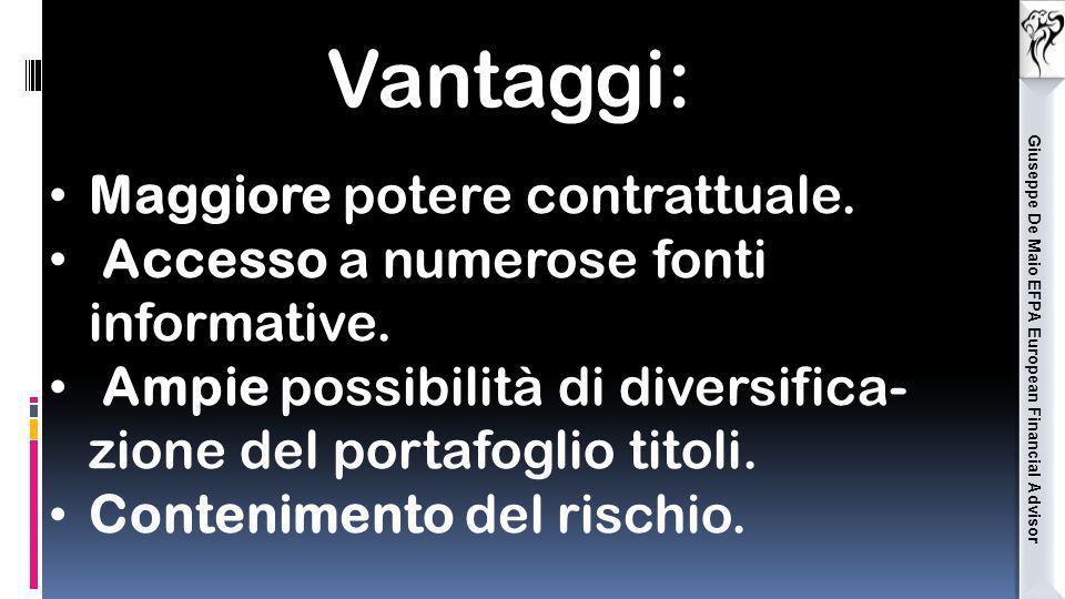 Giuseppe De Maio EFPA European Financial Advisor Vantaggi: Maggiore potere contrattuale. Accesso a numerose fonti informative. Ampie possibilità di di