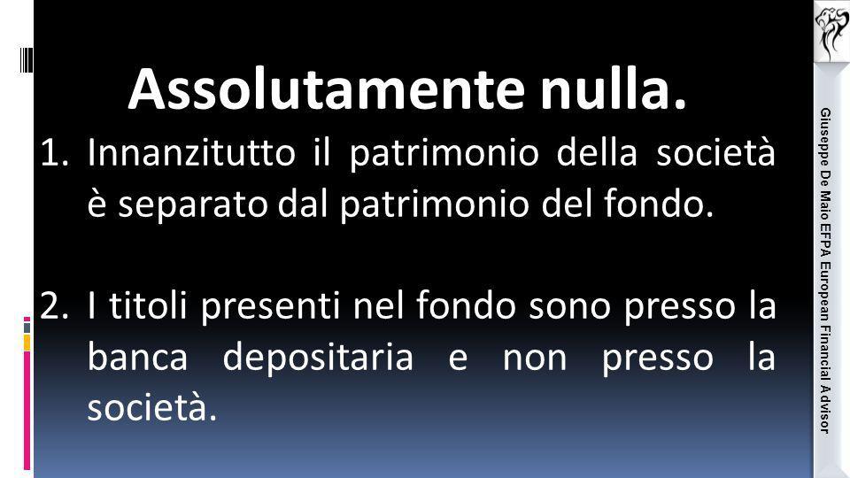 Giuseppe De Maio EFPA European Financial Advisor Assolutamente nulla. 1.Innanzitutto il patrimonio della società è separato dal patrimonio del fondo.