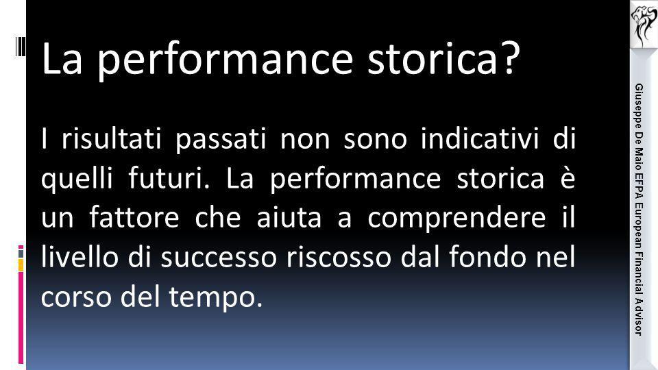 Giuseppe De Maio EFPA European Financial Advisor La performance storica? I risultati passati non sono indicativi di quelli futuri. La performance stor