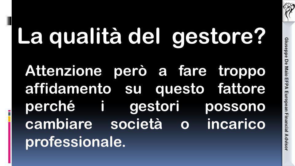 Giuseppe De Maio EFPA European Financial Advisor La qualità del gestore? Attenzione però a fare troppo affidamento su questo fattore perché i gestori