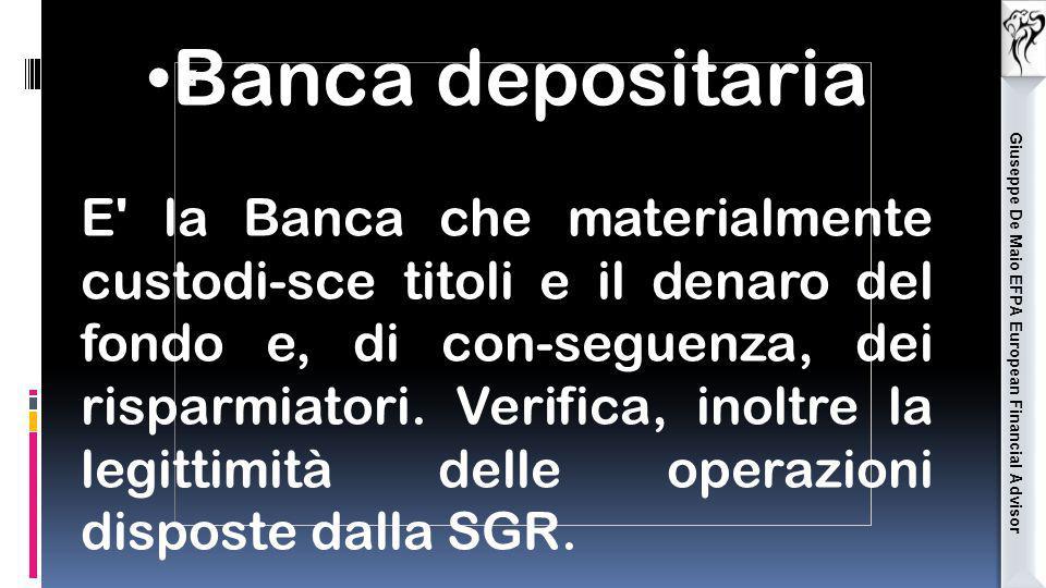 Giuseppe De Maio EFPA European Financial Advisor Banca depositaria E' la Banca che materialmente custodi-sce titoli e il denaro del fondo e, di con-se