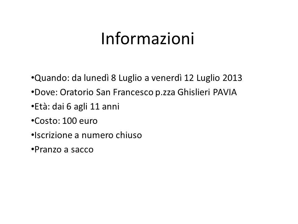 Informazioni Quando: da lunedì 8 Luglio a venerdì 12 Luglio 2013 Dove: Oratorio San Francesco p.zza Ghislieri PAVIA Età: dai 6 agli 11 anni Costo: 100