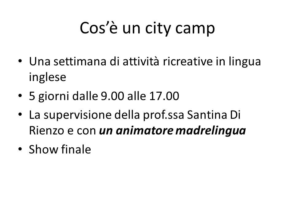 Cos'è un city camp Una settimana di attività ricreative in lingua inglese 5 giorni dalle 9.00 alle 17.00 La supervisione della prof.ssa Santina Di Rie