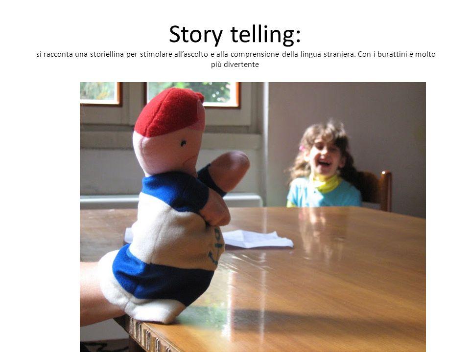 Story telling: si racconta una storiellina per stimolare all'ascolto e alla comprensione della lingua straniera. Con i burattini è molto più divertent