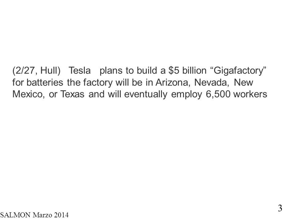 "SALMON Marzo 2014 3 (2/27, Hull) Tesla plans to build a $5 billion ""Gigafactory"" for batteries the factory will be in Arizona, Nevada, New Mexico, or"