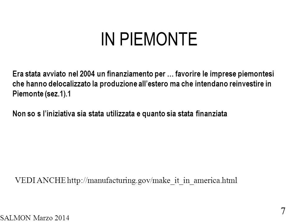 SALMON Marzo 2014 7 IN PIEMONTE Era stata avviato nel 2004 un finanziamento per … favorire le imprese piemontesi che hanno delocalizzato la produzione all'estero ma che intendano reinvestire in Piemonte (sez.1).1 Non so s l'iniziativa sia stata utilizzata e quanto sia stata finanziata VEDI ANCHE http://manufacturing.gov/make_it_in_america.html
