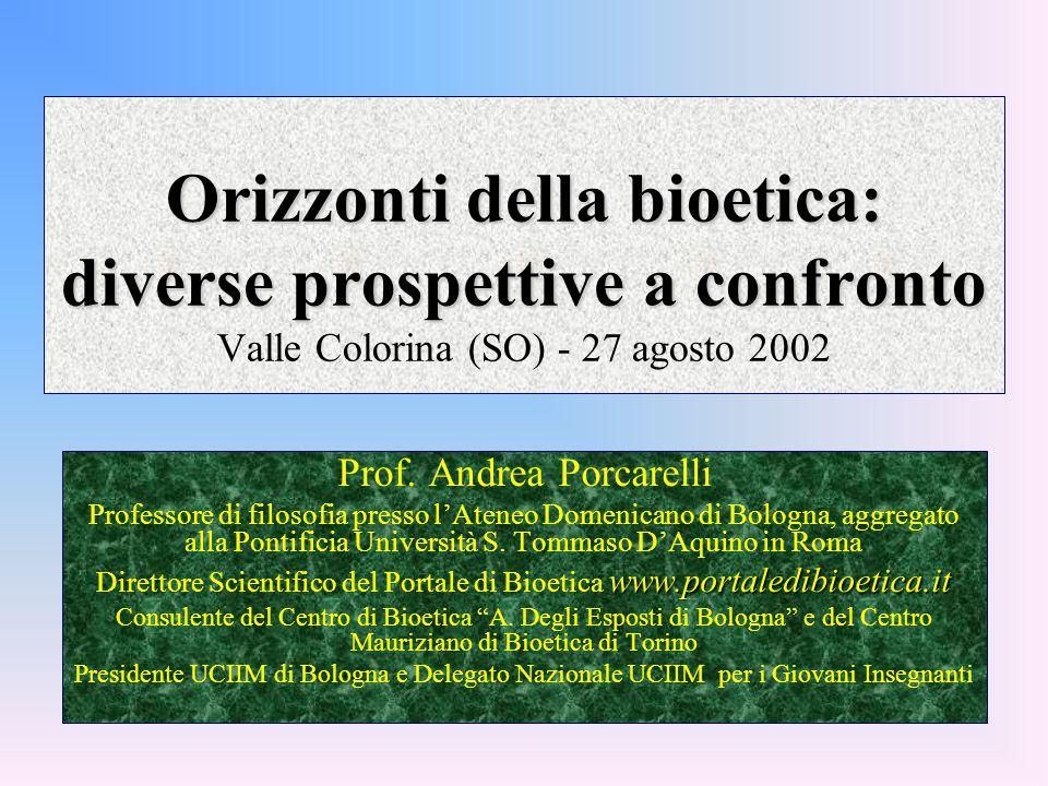 Orizzonti della bioetica: diverse prospettive a confronto Orizzonti della bioetica: diverse prospettive a confronto Valle Colorina (SO) - 27 agosto 2002 Prof.