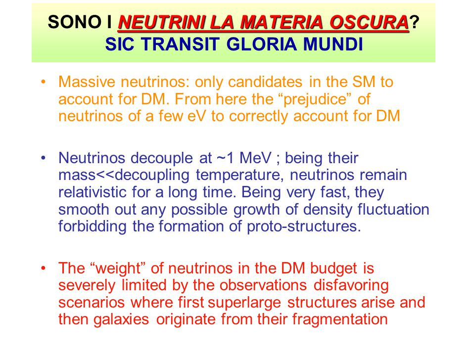 NEUTRINI LA MATERIA OSCURA SONO I NEUTRINI LA MATERIA OSCURA? SIC TRANSIT GLORIA MUNDI Massive neutrinos: only candidates in the SM to account for DM.