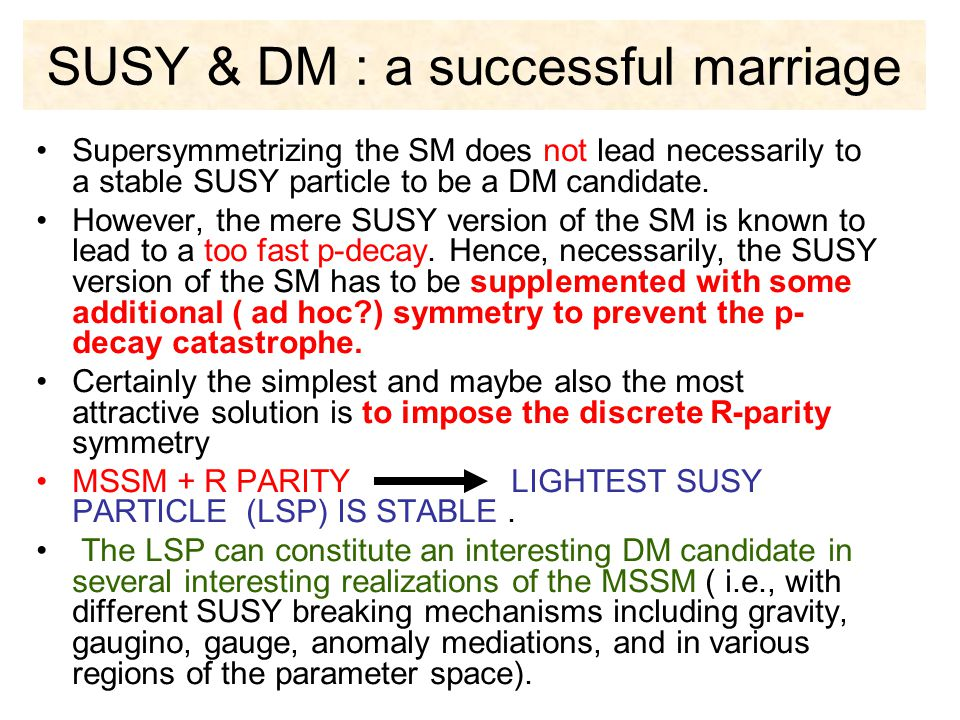 SUSY & DM : a successful marriage Supersymmetrizing the SM does not lead necessarily to a stable SUSY particle to be a DM candidate. However, the mere