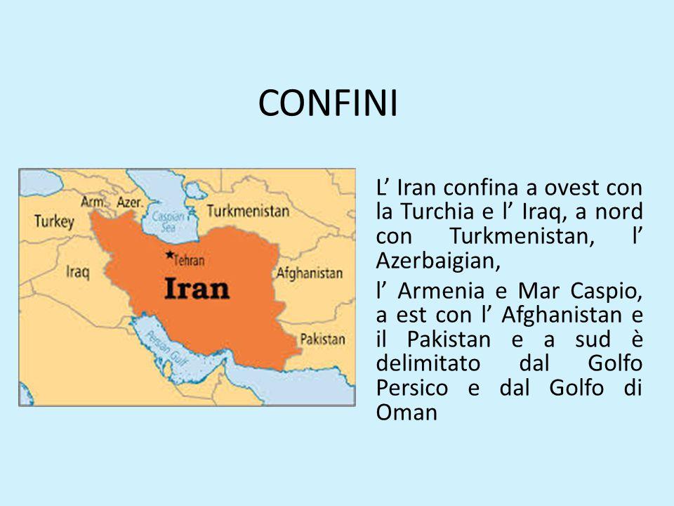 CONFINI L' Iran confina a ovest con la Turchia e l' Iraq, a nord con Turkmenistan, l' Azerbaigian, l' Armenia e Mar Caspio, a est con l' Afghanistan e