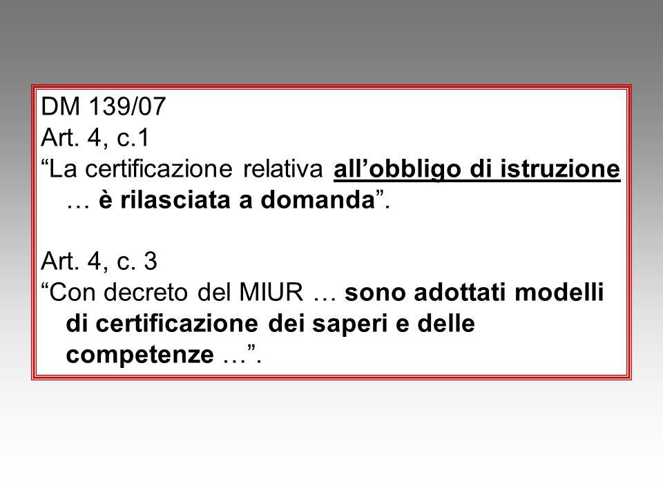 """DM 139/07 Art. 4, c.1 """"La certificazione relativa all'obbligo di istruzione … è rilasciata a domanda"""". Art. 4, c. 3 """"Con decreto del MIUR … sono adott"""