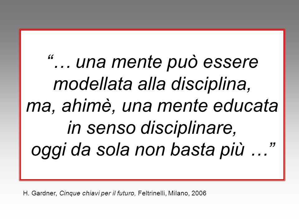 """""""… una mente può essere modellata alla disciplina, ma, ahimè, una mente educata in senso disciplinare, oggi da sola non basta più …"""" H. Gardner, Cinqu"""