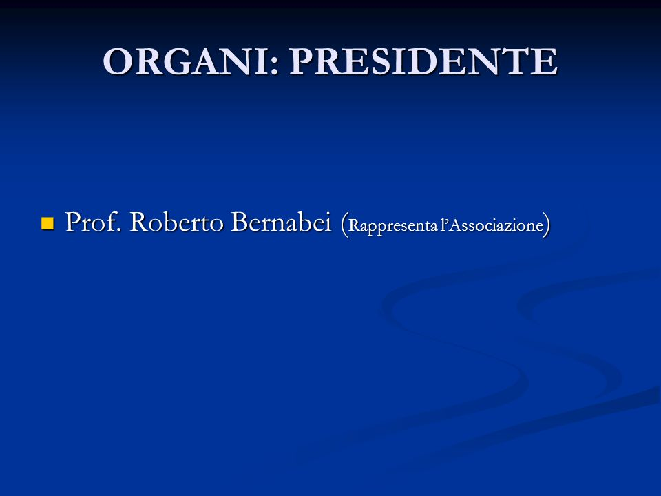 ORGANI: PRESIDENTE Prof.Roberto Bernabei ( Rappresenta l'Associazione ) Prof.