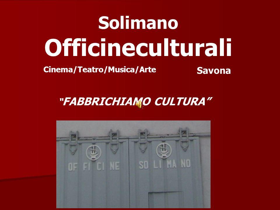 Solimano Officineculturali FABBRICHIAMO CULTURA Cinema/Teatro/Musica/Arte Savona