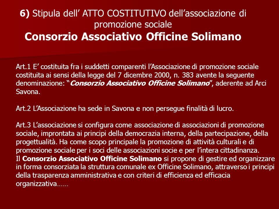 6) Stipula dell' ATTO COSTITUTIVO dell'associazione di promozione sociale Consorzio Associativo Officine Solimano Art.1 E' costituita fra i suddetti comparenti l'Associazione di promozione sociale costituita ai sensi della legge del 7 dicembre 2000, n.