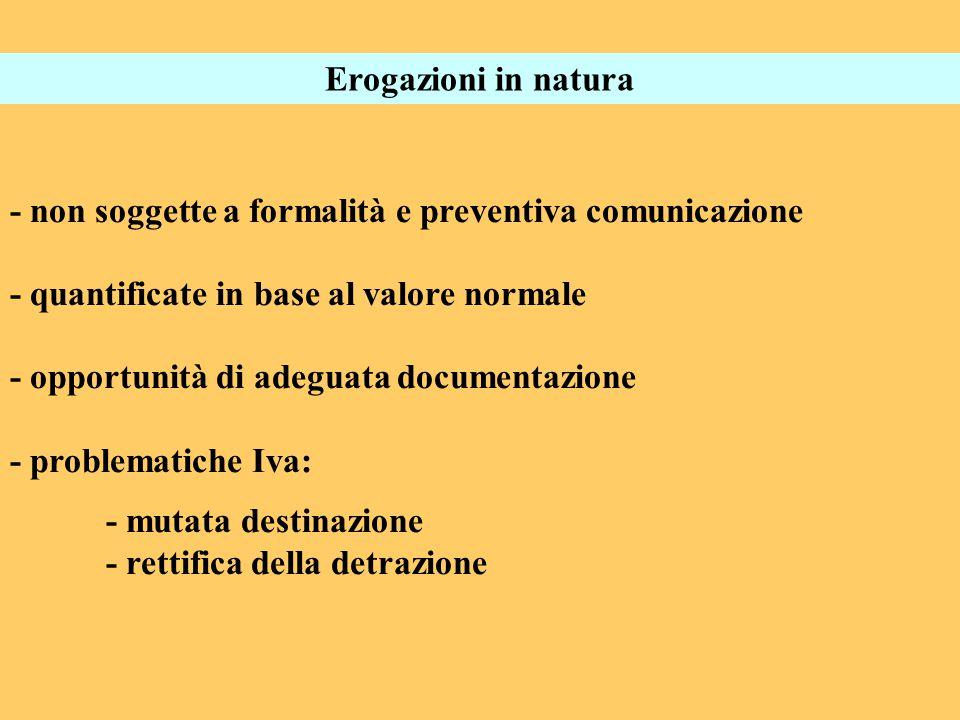 Erogazioni in natura - non soggette a formalità e preventiva comunicazione - quantificate in base al valore normale - opportunità di adeguata documentazione - problematiche Iva: - mutata destinazione - rettifica della detrazione