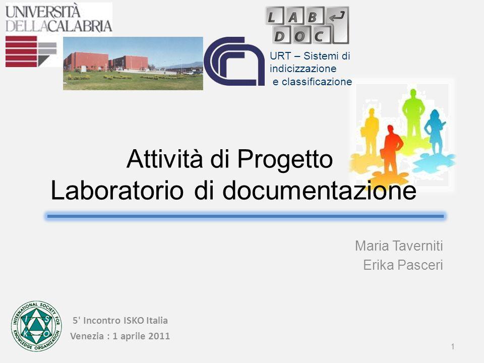 5 Incontro ISKO Italia Venezia : 1 aprile 2011 Maria Taverniti Erika Pasceri 1 URT – Sistemi di indicizzazione e classificazione Attività di Progetto Laboratorio di documentazione