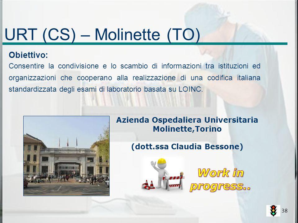URT (CS) – Molinette (TO) Azienda Ospedaliera Universitaria Molinette,Torino (dott.ssa Claudia Bessone) Obiettivo: Consentire la condivisione e lo scambio di informazioni tra istituzioni ed organizzazioni che cooperano alla realizzazione di una codifica italiana standardizzata degli esami di laboratorio basata su LOINC.