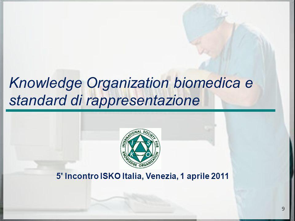 5 Incontro ISKO Italia, Venezia, 1 aprile 2011 9 Knowledge Organization biomedica e standard di rappresentazione