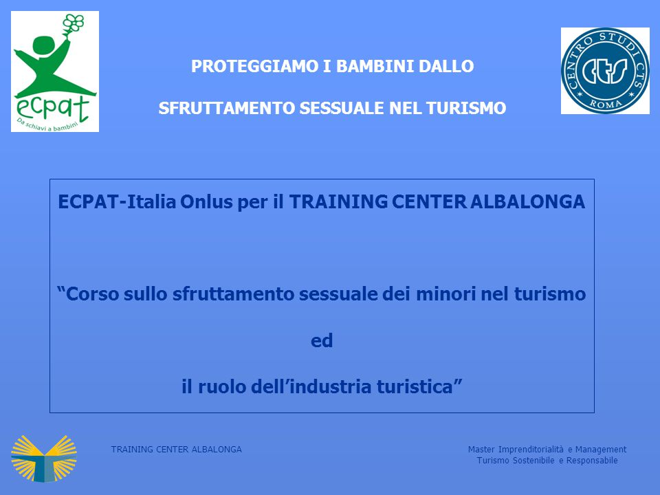 TRAINING CENTER ALBALONGAMaster Imprenditorialità e Management Turismo Sostenibile e Responsabile Metodologia didattica: Marketing Skills per promuovere la protezione dei Bambini  Marketing Mix  research & product development  packaging  product positioning  distribution  Communications Strategy  spots: AF/ LH / OS